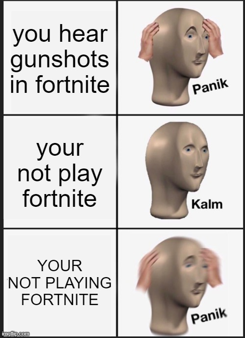 Panik Kalm Panik |  you hear gunshots in fortnite; your not play fortnite; YOUR NOT PLAYING FORTNITE | image tagged in memes,panik kalm panik | made w/ Imgflip meme maker