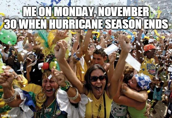 Hurricane season ends |  ME ON MONDAY, NOVEMBER 30 WHEN HURRICANE SEASON ENDS | image tagged in celebrate,hurricane,season,ends | made w/ Imgflip meme maker