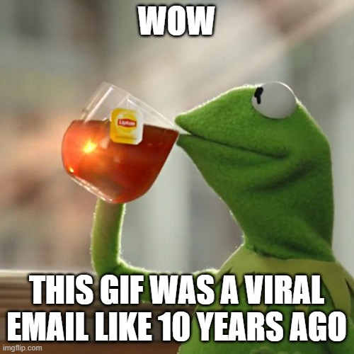 But That's None Of My Business Meme | WOW THIS GIF WAS A VIRAL EMAIL LIKE 10 YEARS AGO | image tagged in memes,but that's none of my business,kermit the frog | made w/ Imgflip meme maker