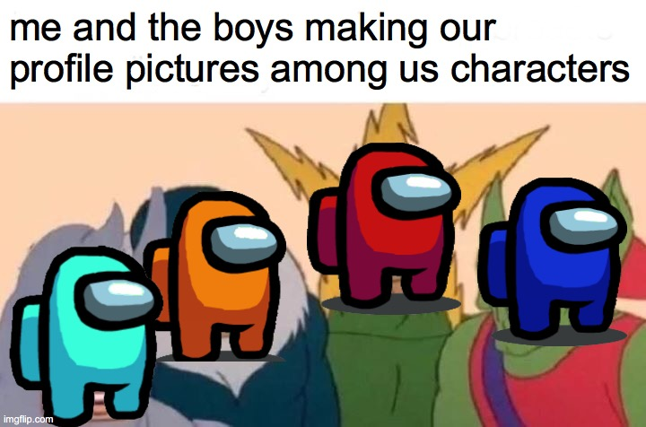 me and the boys did it |  me and the boys making our profile pictures among us characters | image tagged in memes,me and the boys | made w/ Imgflip meme maker