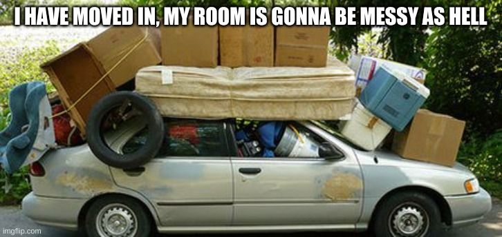 Moving in Meme |  I HAVE MOVED IN, MY ROOM IS GONNA BE MESSY AS HELL | image tagged in moving in meme | made w/ Imgflip meme maker
