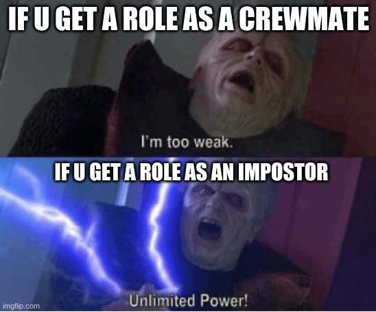 This has to be true to anyone who has played Among Us |  IF U GET A ROLE AS A CREWMATE; IF U GET A ROLE AS AN IMPOSTOR | image tagged in too weak unlimited power | made w/ Imgflip meme maker