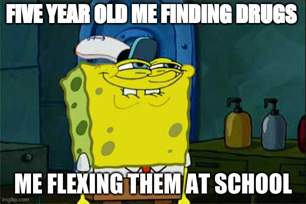 Don't You Squidward Meme |  FIVE YEAR OLD ME FINDING DRUGS; ME FLEXING THEM AT SCHOOL | image tagged in memes,don't you squidward | made w/ Imgflip meme maker