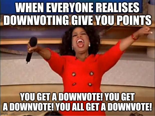 Oprah You Get A |  WHEN EVERYONE REALISES DOWNVOTING GIVE YOU POINTS; YOU GET A DOWNVOTE! YOU GET A DOWNVOTE! YOU ALL GET A DOWNVOTE! | image tagged in memes,oprah you get a | made w/ Imgflip meme maker