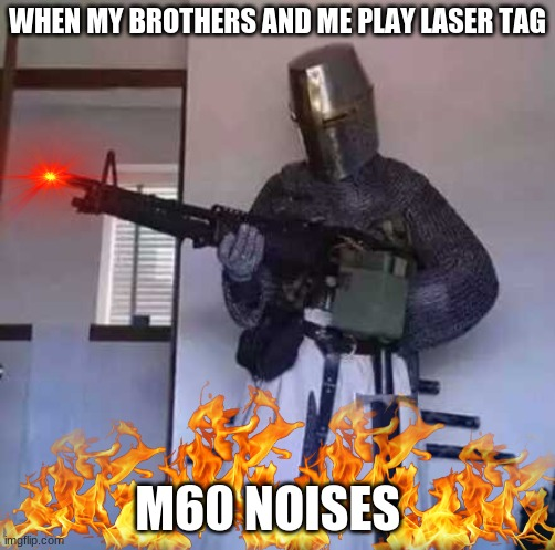 Crusader knight with M60 Machine Gun |  WHEN MY BROTHERS AND ME PLAY LASER TAG; M60 NOISES | image tagged in crusader knight with m60 machine gun | made w/ Imgflip meme maker