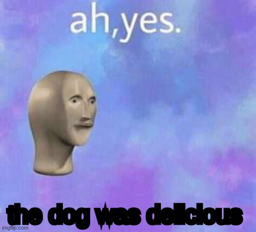 Ah yes | the dog was delicious | image tagged in ah yes | made w/ Imgflip meme maker