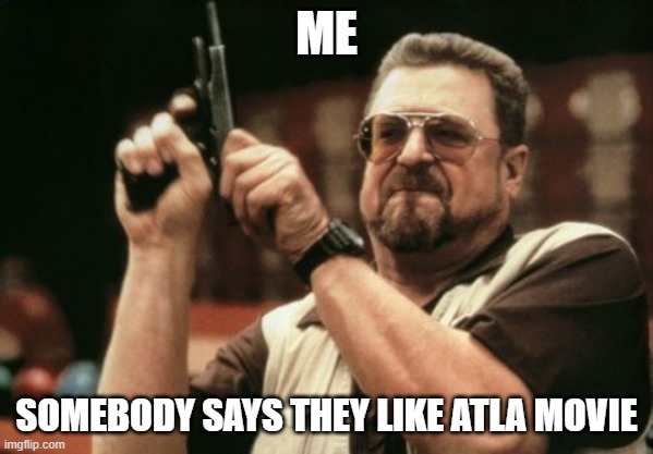 Am I The Only One Around Here Meme |  ME; SOMEBODY SAYS THEY LIKE ATLA MOVIE | image tagged in memes,am i the only one around here | made w/ Imgflip meme maker
