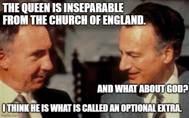 The Church of England |  THE QUEEN IS INSEPARABLE FROM THE CHURCH OF ENGLAND. AND WHAT ABOUT GOD? I THINK HE IS WHAT IS CALLED AN OPTIONAL EXTRA. | image tagged in yes minister,sir humphrey,jim hacker,church of england,queen,god | made w/ Imgflip meme maker