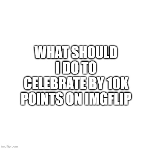 Almost 10k points |  WHAT SHOULD I DO TO CELEBRATE BY 10K POINTS ON IMGFLIP | image tagged in memes,blank transparent square,10k,imgflip points | made w/ Imgflip meme maker