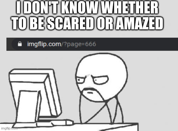 I Mean For Real- |  I DON'T KNOW WHETHER TO BE SCARED OR AMAZED | image tagged in memes,computer guy | made w/ Imgflip meme maker