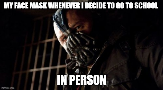 Permission Bane |  MY FACE MASK WHENEVER I DECIDE TO GO TO SCHOOL; IN PERSON | image tagged in memes,permission bane | made w/ Imgflip meme maker