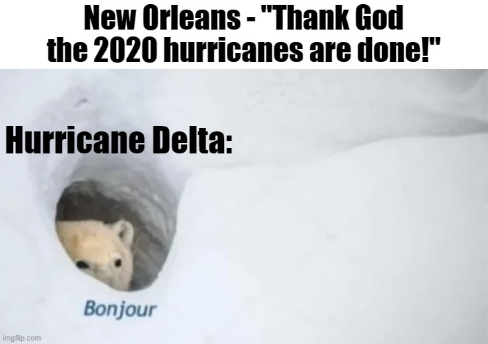 "Bout to get hammered....again |  New Orleans - ""Thank God the 2020 hurricanes are done!""; Hurricane Delta: 