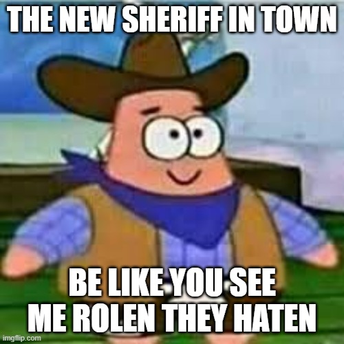 pickl3bro |  THE NEW SHERIFF IN TOWN; BE LIKE YOU SEE ME ROLEN THEY HATEN | image tagged in pickle | made w/ Imgflip meme maker