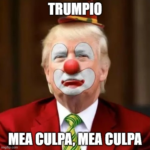 Trumpio Tthe Deranged Clown |  TRUMPIO; MEA CULPA, MEA CULPA | image tagged in donald trump clown | made w/ Imgflip meme maker