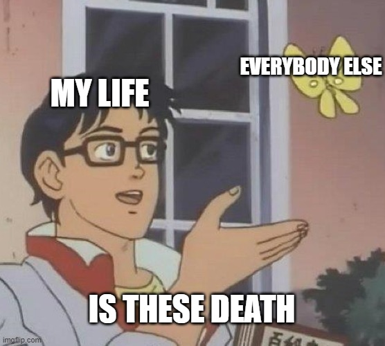 Is This A Pigeon Meme |  EVERYBODY ELSE; MY LIFE; IS THESE DEATH | image tagged in memes,is this a pigeon | made w/ Imgflip meme maker