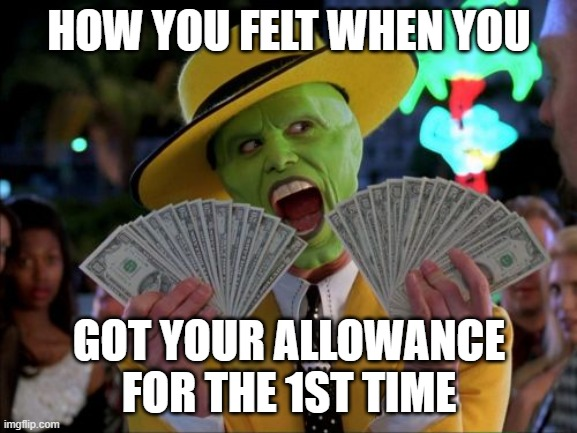 Money Money |  HOW YOU FELT WHEN YOU; GOT YOUR ALLOWANCE FOR THE 1ST TIME | image tagged in memes,money money | made w/ Imgflip meme maker