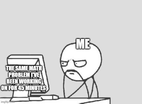 Computer Guy Meme |  ME; THE SAME MATH PROBLEM I'VE BEEN WORKING ON FOR 45 MINUTES | image tagged in memes,computer guy | made w/ Imgflip meme maker