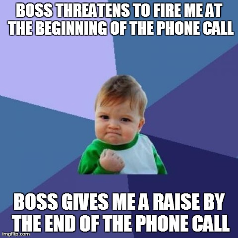 Success Kid Meme | BOSS THREATENS TO FIRE ME AT THE BEGINNING OF THE PHONE CALL BOSS GIVES ME A RAISE BY THE END OF THE PHONE CALL | image tagged in memes,success kid,AdviceAnimals | made w/ Imgflip meme maker