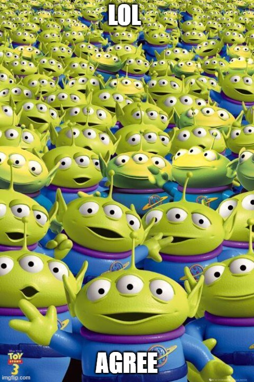 Toy story aliens  | LOL AGREE | image tagged in toy story aliens | made w/ Imgflip meme maker