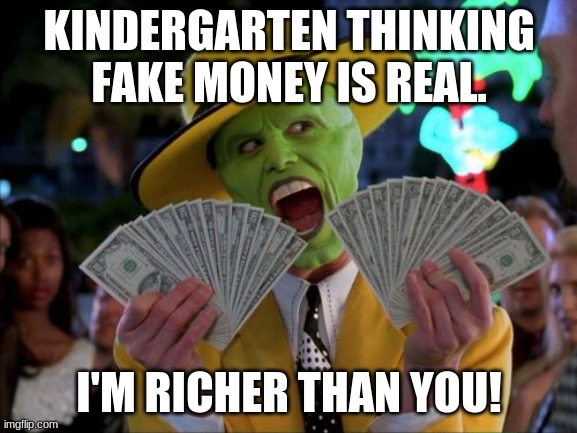 Fake money |  KINDERGARTEN THINKING FAKE MONEY IS REAL. I'M RICHER THAN YOU! | image tagged in memes,money money | made w/ Imgflip meme maker
