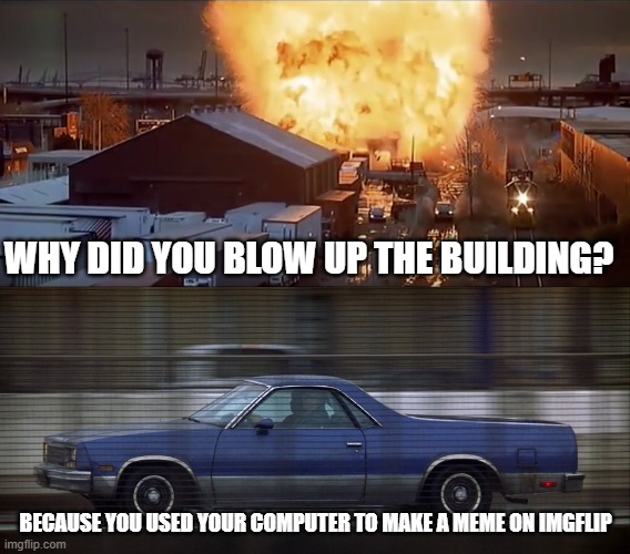 why did you blow up the building |  WHY DID YOU BLOW UP THE BUILDING? BECAUSE YOU USED YOUR COMPUTER TO MAKE A MEME ON IMGFLIP | image tagged in imgflip,funny memes,gene hackman,will smith | made w/ Imgflip meme maker