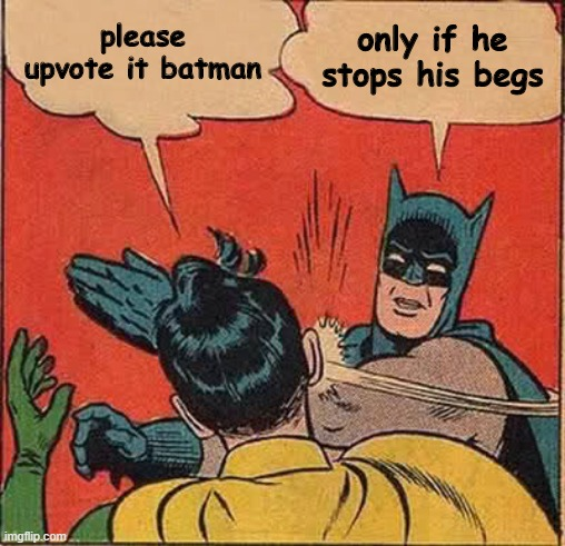 please upvote it batman only if he stops his begs | image tagged in memes,batman slapping robin | made w/ Imgflip meme maker
