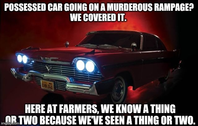 Christine |  POSSESSED CAR GOING ON A MURDEROUS RAMPAGE?  WE COVERED IT. HERE AT FARMERS, WE KNOW A THING OR TWO BECAUSE WE'VE SEEN A THING OR TWO. | image tagged in movie | made w/ Imgflip meme maker