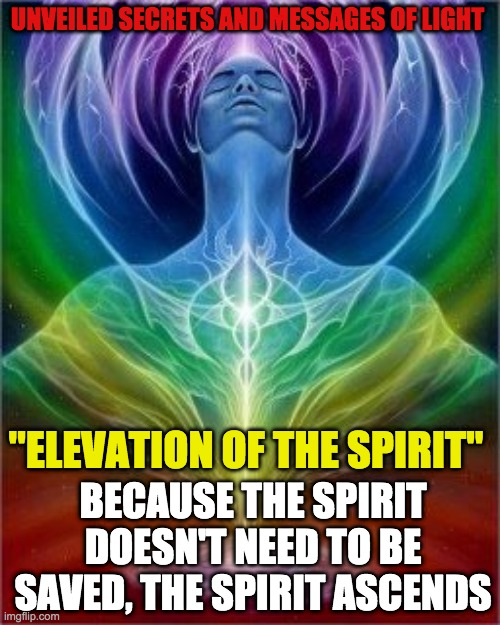 "UNVEILED SECRETS AND MESSAGES OF LIGHT; ''ELEVATION OF THE SPIRIT""; BECAUSE THE SPIRIT DOESN'T NEED TO BE SAVED, THE SPIRIT ASCENDS 