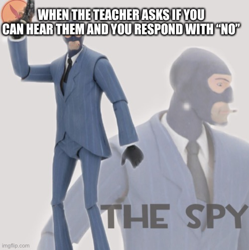 "Meet The Spy |  WHEN THE TEACHER ASKS IF YOU CAN HEAR THEM AND YOU RESPOND WITH ""NO"" 