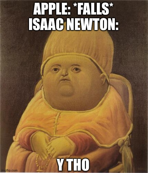 Y Tho |  APPLE: *FALLS* ISAAC NEWTON:; Y THO | image tagged in y tho | made w/ Imgflip meme maker