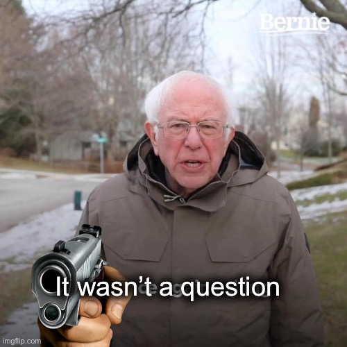 Bernie I Am Once Again Asking For Your Support Meme | It wasn't a question | image tagged in memes,bernie i am once again asking for your support | made w/ Imgflip meme maker