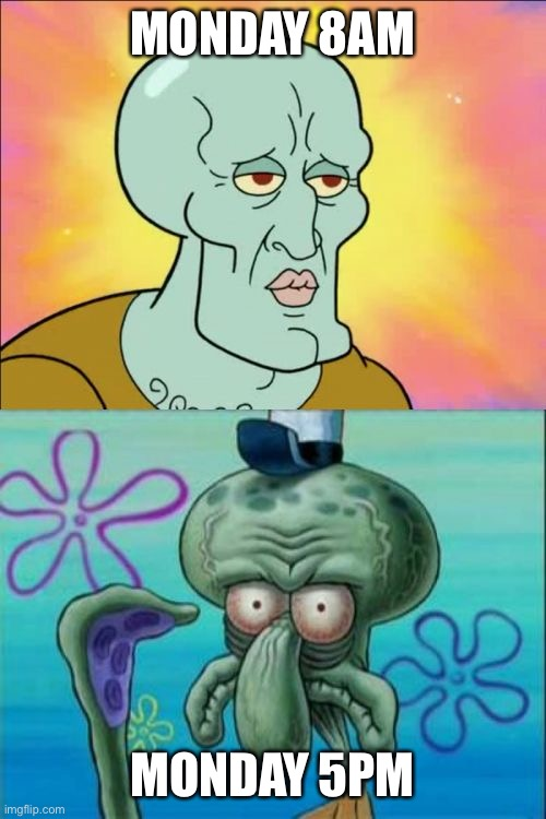 Long day |  MONDAY 8AM; MONDAY 5PM | image tagged in memes,squidward | made w/ Imgflip meme maker