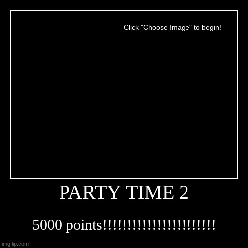 TIME 2 PARTY | PARTY TIME 2 | 5000 points!!!!!!!!!!!!!!!!!!!!!!! | image tagged in funny,demotivationals | made w/ Imgflip demotivational maker
