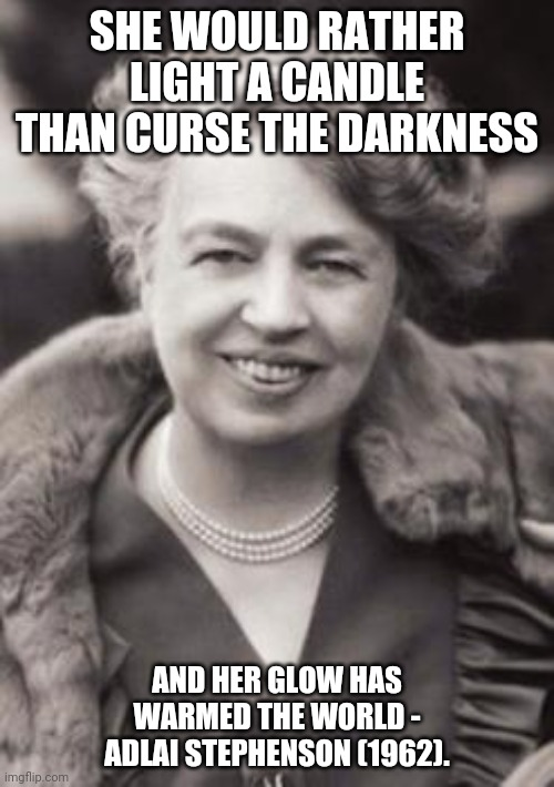 Eleanor Roosevelt Tribute 001 |  SHE WOULD RATHER LIGHT A CANDLE THAN CURSE THE DARKNESS; AND HER GLOW HAS WARMED THE WORLD - ADLAI STEPHENSON (1962). | image tagged in eleanor roosevelt | made w/ Imgflip meme maker