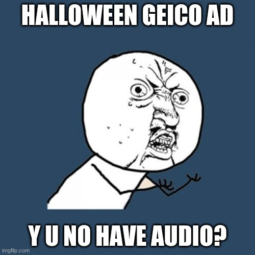 I know my speaker isn't muted. |  HALLOWEEN GEICO AD; Y U NO HAVE AUDIO? | image tagged in memes,y u no,geico,halloween,youtube ads,can you relate | made w/ Imgflip meme maker