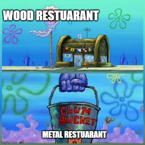 Krusty Krab Vs Chum Bucket Meme |  WOOD RESTUARANT; METAL RESTUARANT | image tagged in memes,krusty krab vs chum bucket | made w/ Imgflip meme maker