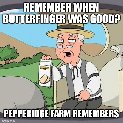 Pepperidge Farm Remembers |  REMEMBER WHEN BUTTERFINGER WAS GOOD? PEPPERIDGE FARM REMEMBERS | image tagged in memes,pepperidge farm remembers,butterfinger,candy,chocolate | made w/ Imgflip meme maker