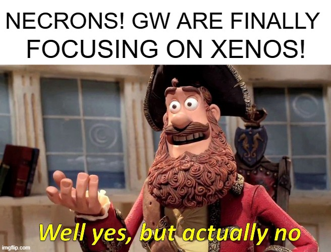 Space Marines |  NECRONS! GW ARE FINALLY; FOCUSING ON XENOS! | image tagged in memes,well yes but actually no | made w/ Imgflip meme maker