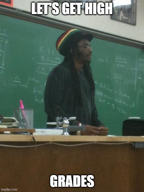 Rasta Science Teacher |  LET'S GET HIGH; GRADES | image tagged in memes,rasta science teacher | made w/ Imgflip meme maker