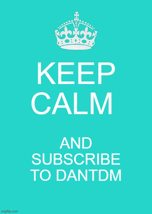 Keep Calm And Carry On Aqua |  KEEP CALM; AND SUBSCRIBE TO DANTDM | image tagged in memes,keep calm and carry on aqua | made w/ Imgflip meme maker