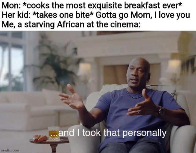and I took that personally |  Mon: *cooks the most exquisite breakfast ever* Her kid: *takes one bite* Gotta go Mom, I love you Me, a starving African at the cinema: | image tagged in and i took that personally,breakfast,kids,starving,frustration,memes | made w/ Imgflip meme maker