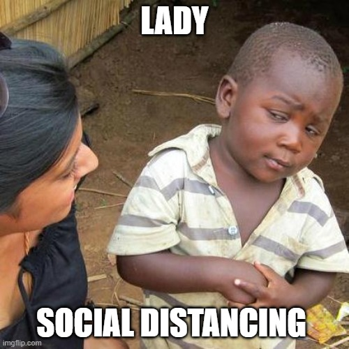 Third World Skeptical Kid Meme |  LADY; SOCIAL DISTANCING | image tagged in memes,third world skeptical kid | made w/ Imgflip meme maker