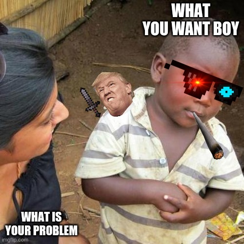 Third World Skeptical Kid |  WHAT YOU WANT BOY; WHAT IS YOUR PROBLEM | image tagged in memes,third world skeptical kid | made w/ Imgflip meme maker
