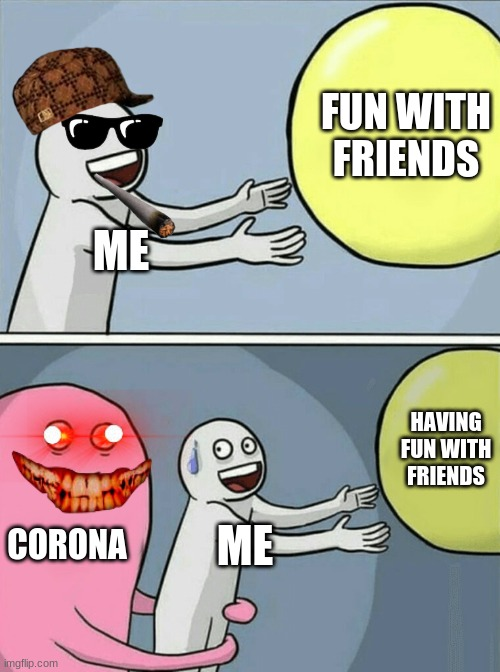 my life be like |  FUN WITH FRIENDS; ME; HAVING FUN WITH FRIENDS; CORONA; ME | image tagged in memes,running away balloon,real life | made w/ Imgflip meme maker