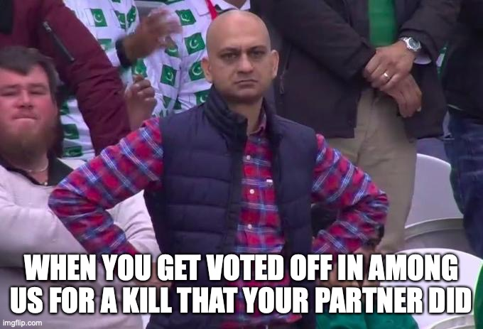 Angry Pakistani Fan |  WHEN YOU GET VOTED OFF IN AMONG US FOR A KILL THAT YOUR PARTNER DID | image tagged in angry pakistani fan | made w/ Imgflip meme maker