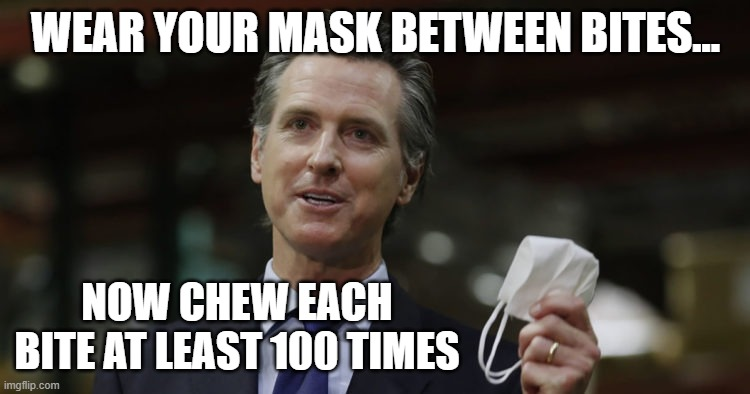 newsome bites |  WEAR YOUR MASK BETWEEN BITES... NOW CHEW EACH BITE AT LEAST 100 TIMES | image tagged in california,masks,funny,trump,stupid,big brother | made w/ Imgflip meme maker