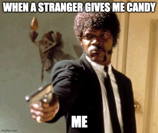 Say That Again I Dare You |  WHEN A STRANGER GIVES ME CANDY; ME | image tagged in memes,say that again i dare you | made w/ Imgflip meme maker