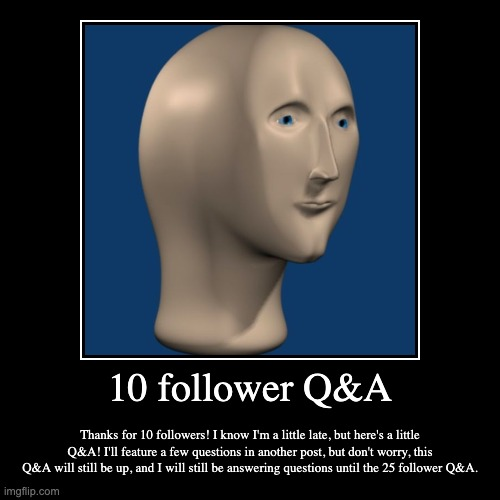 Q&A time! | 10 follower Q&A | Thanks for 10 followers! I know I'm a little late, but here's a little Q&A! I'll feature a few questions in another post,  | image tagged in idk,what,to,put,here | made w/ Imgflip demotivational maker