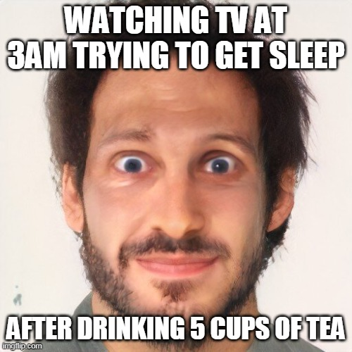 too much tea |  WATCHING TV AT 3AM TRYING TO GET SLEEP; AFTER DRINKING 5 CUPS OF TEA | image tagged in memes,funny,original meme,3am | made w/ Imgflip meme maker