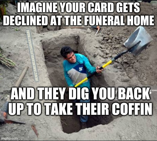 We're going to need this back |  IMAGINE YOUR CARD GETS DECLINED AT THE FUNERAL HOME; IMJUSTAMEMEANDLIFEISANIGHTMARE; AND THEY DIG YOU BACK UP TO TAKE THEIR COFFIN | image tagged in credit card,funeral | made w/ Imgflip meme maker